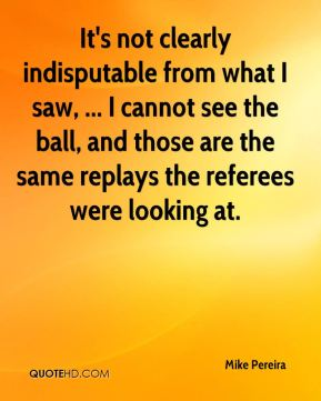 Mike Pereira  - It's not clearly indisputable from what I saw, ... I cannot see the ball, and those are the same replays the referees were looking at.