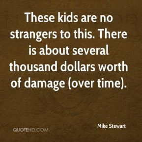 Mike Stewart  - These kids are no strangers to this. There is about several thousand dollars worth of damage (over time).