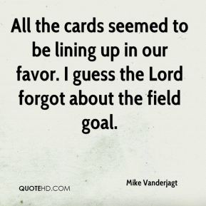 Mike Vanderjagt  - All the cards seemed to be lining up in our favor. I guess the Lord forgot about the field goal.