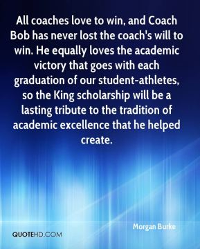 All coaches love to win, and Coach Bob has never lost the coach's will to win. He equally loves the academic victory that goes with each graduation of our student-athletes, so the King scholarship will be a lasting tribute to the tradition of academic excellence that he helped create.