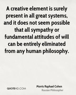 Morris Raphael Cohen - A creative element is surely present in all great systems, and it does not seem possible that all sympathy or fundamental attitudes of will can be entirely eliminated from any human philosophy.
