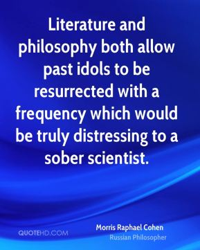 Morris Raphael Cohen - Literature and philosophy both allow past idols to be resurrected with a frequency which would be truly distressing to a sober scientist.