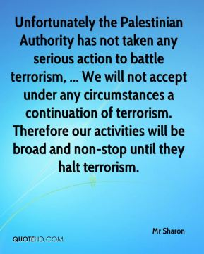 Mr Sharon  - Unfortunately the Palestinian Authority has not taken any serious action to battle terrorism, ... We will not accept under any circumstances a continuation of terrorism. Therefore our activities will be broad and non-stop until they halt terrorism.