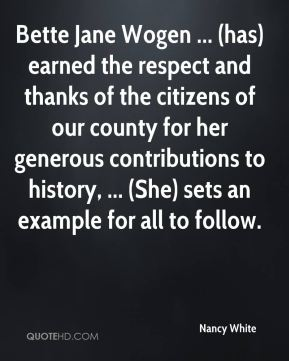 Nancy White  - Bette Jane Wogen ... (has) earned the respect and thanks of the citizens of our county for her generous contributions to history, ... (She) sets an example for all to follow.