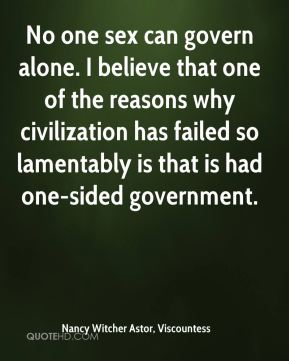 Nancy Witcher Astor, Viscountess  - No one sex can govern alone. I believe that one of the reasons why civilization has failed so lamentably is that is had one-sided government.