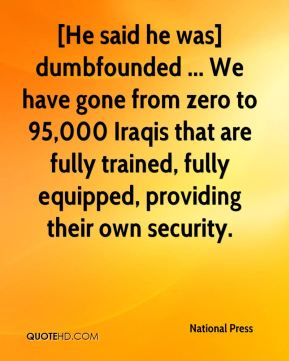[He said he was] dumbfounded ... We have gone from zero to 95,000 Iraqis that are fully trained, fully equipped, providing their own security.