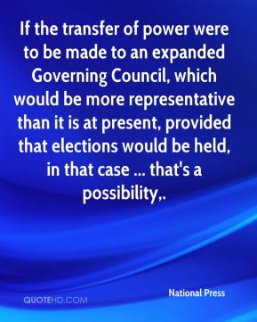 National Press  - If the transfer of power were to be made to an expanded Governing Council, which would be more representative than it is at present, provided that elections would be held, in that case ... that's a possibility.