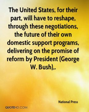 The United States, for their part, will have to reshape, through these negotiations, the future of their own domestic support programs, delivering on the promise of reform by President (George W. Bush).