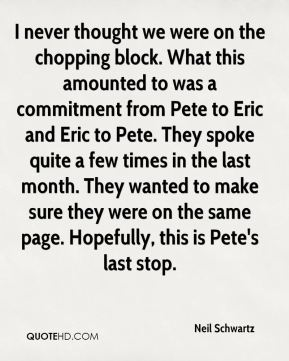 I never thought we were on the chopping block. What this amounted to was a commitment from Pete to Eric and Eric to Pete. They spoke quite a few times in the last month. They wanted to make sure they were on the same page. Hopefully, this is Pete's last stop.