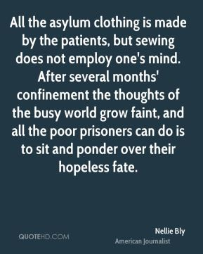 Nellie Bly - All the asylum clothing is made by the patients, but sewing does not employ one's mind. After several months' confinement the thoughts of the busy world grow faint, and all the poor prisoners can do is to sit and ponder over their hopeless fate.