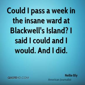 Could I pass a week in the insane ward at Blackwell's Island? I said I could and I would. And I did.