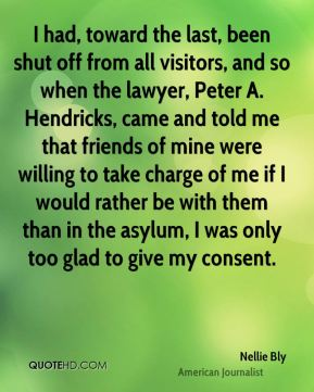 Nellie Bly - I had, toward the last, been shut off from all visitors, and so when the lawyer, Peter A. Hendricks, came and told me that friends of mine were willing to take charge of me if I would rather be with them than in the asylum, I was only too glad to give my consent.