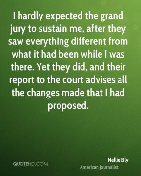 I hardly expected the grand jury to sustain me, after they saw everything different from what it had been while I was there. Yet they did, and their report to the court advises all the changes made that I had proposed.