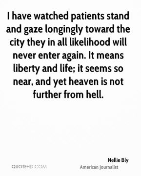 Nellie Bly - I have watched patients stand and gaze longingly toward the city they in all likelihood will never enter again. It means liberty and life; it seems so near, and yet heaven is not further from hell.