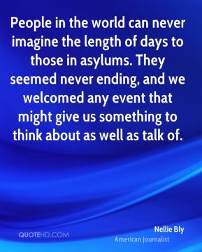 People in the world can never imagine the length of days to those in asylums. They seemed never ending, and we welcomed any event that might give us something to think about as well as talk of.