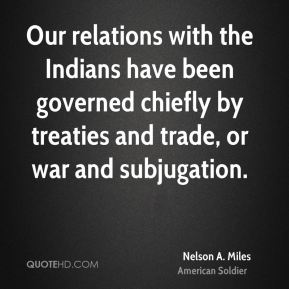 Nelson A. Miles - Our relations with the Indians have been governed chiefly by treaties and trade, or war and subjugation.