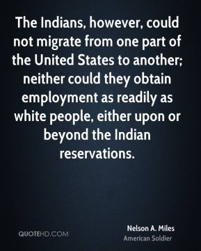 Nelson A. Miles - The Indians, however, could not migrate from one part of the United States to another; neither could they obtain employment as readily as white people, either upon or beyond the Indian reservations.