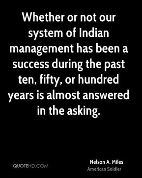 Nelson A. Miles - Whether or not our system of Indian management has been a success during the past ten, fifty, or hundred years is almost answered in the asking.