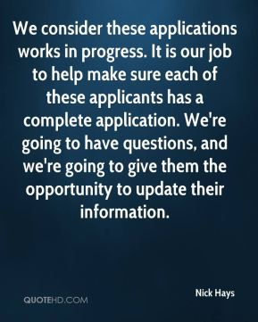 Nick Hays  - We consider these applications works in progress. It is our job to help make sure each of these applicants has a complete application. We're going to have questions, and we're going to give them the opportunity to update their information.