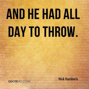 And he had all day to throw.