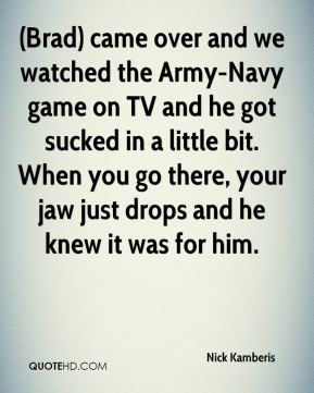 (Brad) came over and we watched the Army-Navy game on TV and he got sucked in a little bit. When you go there, your jaw just drops and he knew it was for him.