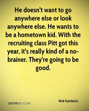 He doesn't want to go anywhere else or look anywhere else. He wants to be a hometown kid. With the recruiting class Pitt got this year, it's really kind of a no-brainer. They're going to be good.