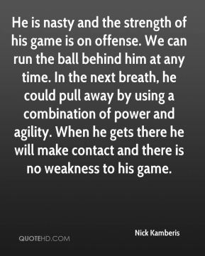 He is nasty and the strength of his game is on offense. We can run the ball behind him at any time. In the next breath, he could pull away by using a combination of power and agility. When he gets there he will make contact and there is no weakness to his game.