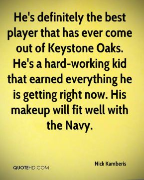 Nick Kamberis  - He's definitely the best player that has ever come out of Keystone Oaks. He's a hard-working kid that earned everything he is getting right now. His makeup will fit well with the Navy.