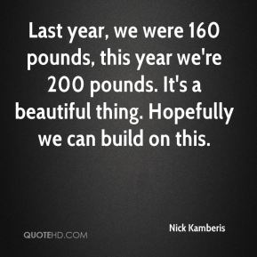 Nick Kamberis  - Last year, we were 160 pounds, this year we're 200 pounds. It's a beautiful thing. Hopefully we can build on this.