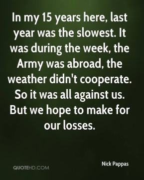 In my 15 years here, last year was the slowest. It was during the week, the Army was abroad, the weather didn't cooperate. So it was all against us. But we hope to make for our losses.