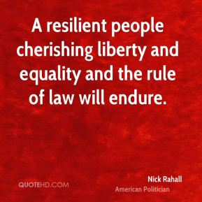 Nick Rahall - A resilient people cherishing liberty and equality and the rule of law will endure.