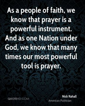 Nick Rahall - As a people of faith, we know that prayer is a powerful instrument. And as one Nation under God, we know that many times our most powerful tool is prayer.