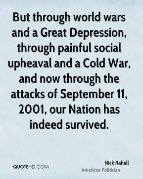 Nick Rahall - But through world wars and a Great Depression, through painful social upheaval and a Cold War, and now through the attacks of September 11, 2001, our Nation has indeed survived.