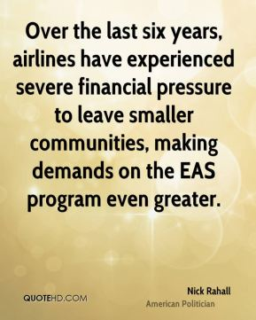 Nick Rahall - Over the last six years, airlines have experienced severe financial pressure to leave smaller communities, making demands on the EAS program even greater.