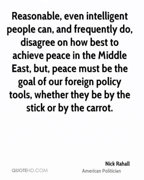 Nick Rahall - Reasonable, even intelligent people can, and frequently do, disagree on how best to achieve peace in the Middle East, but, peace must be the goal of our foreign policy tools, whether they be by the stick or by the carrot.