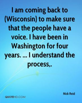 Nick Reid  - I am coming back to (Wisconsin) to make sure that the people have a voice. I have been in Washington for four years. ... I understand the process.
