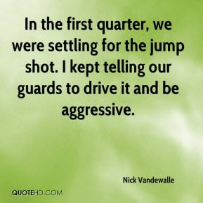Nick Vandewalle  - In the first quarter, we were settling for the jump shot. I kept telling our guards to drive it and be aggressive.