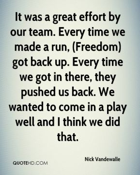 It was a great effort by our team. Every time we made a run, (Freedom) got back up. Every time we got in there, they pushed us back. We wanted to come in a play well and I think we did that.