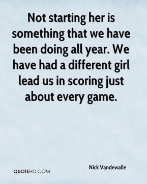 Not starting her is something that we have been doing all year. We have had a different girl lead us in scoring just about every game.