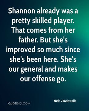 Nick Vandewalle  - Shannon already was a pretty skilled player. That comes from her father. But she's improved so much since she's been here. She's our general and makes our offense go.