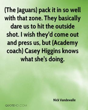 (The Jaguars) pack it in so well with that zone. They basically dare us to hit the outside shot. I wish they'd come out and press us, but (Academy coach) Casey Higgins knows what she's doing.