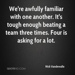 We're awfully familiar with one another. It's tough enough beating a team three times. Four is asking for a lot.