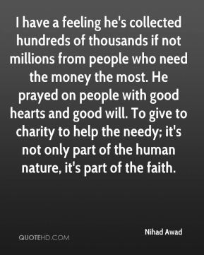 I have a feeling he's collected hundreds of thousands if not millions from people who need the money the most. He prayed on people with good hearts and good will. To give to charity to help the needy; it's not only part of the human nature, it's part of the faith.