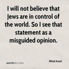 Nihad Awad  - I will not believe that Jews are in control of the world. So I see that statement as a misguided opinion.