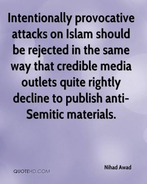 Nihad Awad  - Intentionally provocative attacks on Islam should be rejected in the same way that credible media outlets quite rightly decline to publish anti-Semitic materials.