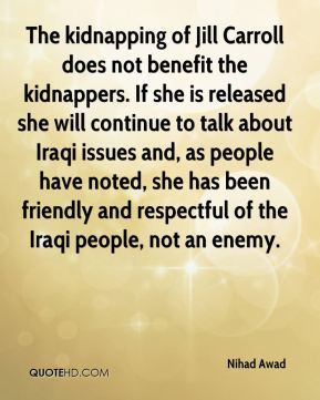 Nihad Awad  - The kidnapping of Jill Carroll does not benefit the kidnappers. If she is released she will continue to talk about Iraqi issues and, as people have noted, she has been friendly and respectful of the Iraqi people, not an enemy.