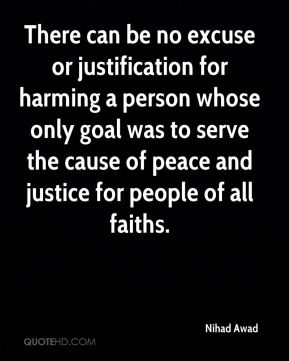 Nihad Awad  - There can be no excuse or justification for harming a person whose only goal was to serve the cause of peace and justice for people of all faiths.