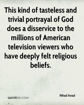 Nihad Awad  - This kind of tasteless and trivial portrayal of God does a disservice to the millions of American television viewers who have deeply felt religious beliefs.