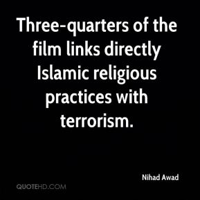 Nihad Awad  - Three-quarters of the film links directly Islamic religious practices with terrorism.