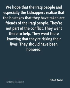 Nihad Awad  - We hope that the Iraqi people and especially the kidnappers realize that the hostages that they have taken are friends of the Iraqi people. They're not part of the conflict. They went there to help. They went there knowing that they're risking their lives. They should have been honored.